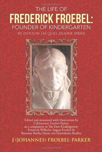 The Life of Frederick Froebel: Founder of Kindergarten by Denton Jacques Snider (1900): Edited and Annotated with Illustrations by J (Johannes) Froebel Parker